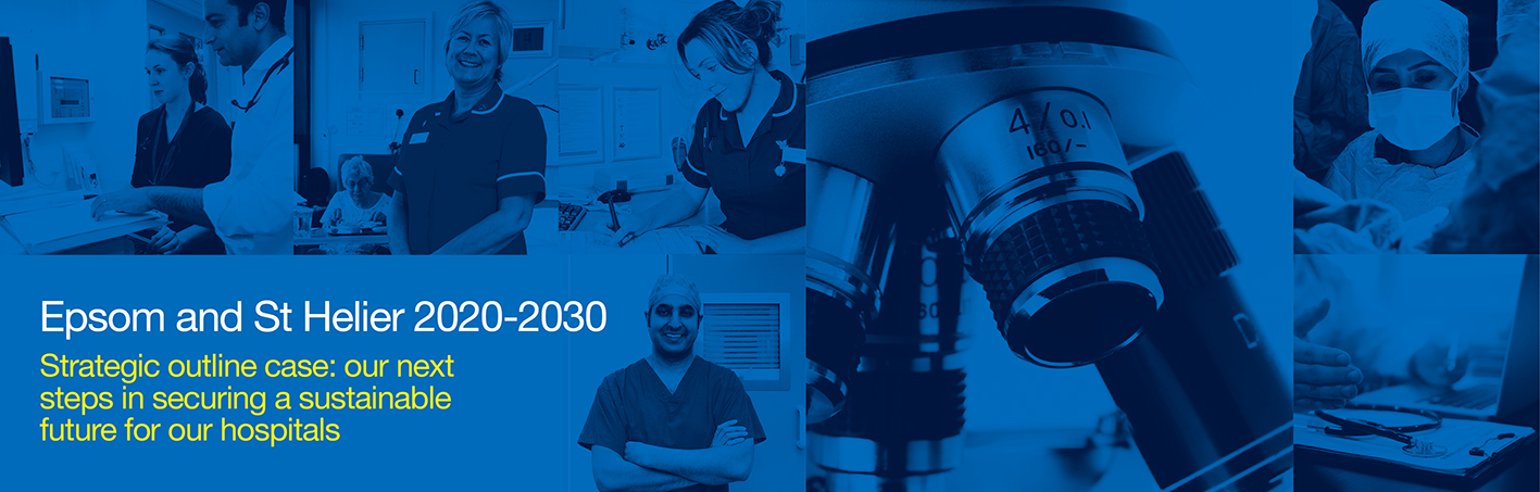 A blue banner with pictures of staff which reads Epsom and St Helier 2020-2030 Strategic outline case: our next steps in securing a sustainable future for our hospitals